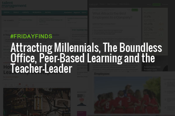 Attracting Millennials, The Boundless Office, Peer-Based Learning and The Teacher-Leader #FridayFinds