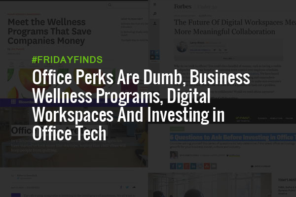 Office Perks Are Dumb, Business Wellness Programs, Digital Workspaces And Investing in Office Tech #FridayFinds