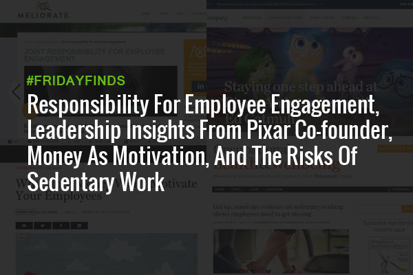 Responsibility For Employee Engagement, Leadership Insights From Pixar Co-founder, Money As Motivation, And The Risks Of Sedentary Work