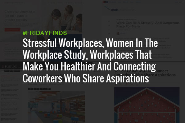 Stressful Workplaces, Women In The Workplace Study, Workplaces That Make You Healthier And Connecting Coworkers Who Share Aspirations #FridayFinds