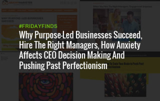 Why Purpose-Led Businesses Succeed, Hire The Right Managers, How Anxiety Affects CEO Decision Making And Pushing Past Perfectionism #FridayFinds