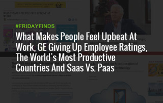 What Makes People Feel Upbeat At Work, GE Giving Up Employee Ratings, The World's Most Productive Countries And Saas Vs. Paas #FridayFinds