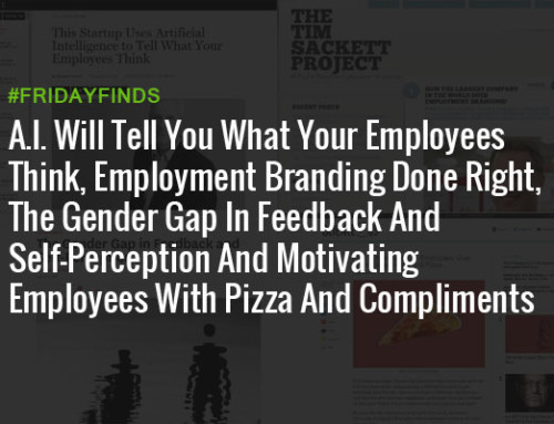 A.I. Will Tell You What Your Employees Think, Employment Branding Done Right, The Gender Gap In Feedback And Self-Perception And Motivating Employees With Pizza And Compliments #FridayFinds