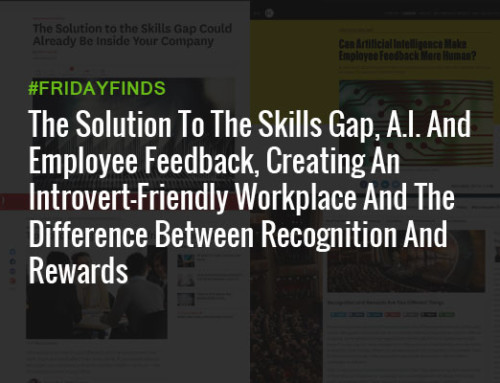 The Solution To The Skills Gap, A.I. And Employee Feedback, Creating An Introvert-Friendly Workplace And The Difference Between Recognition And Rewards #FridayFinds