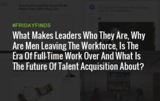 What Makes Leaders Who They Are, Why Are Men Leaving The Workforce, Is The Era Of Full-Time Work Over And What Is The Future Of Talent Acquisition About? #FridayFinds